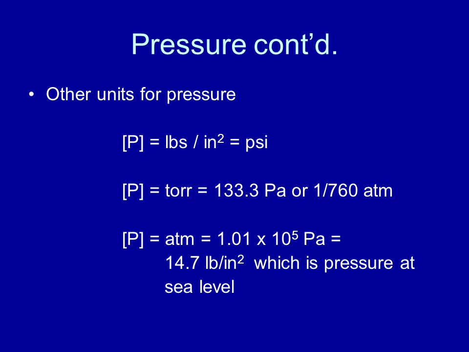 Pressure cont'd. Other units for pressure [P] = lbs / in2 = psi